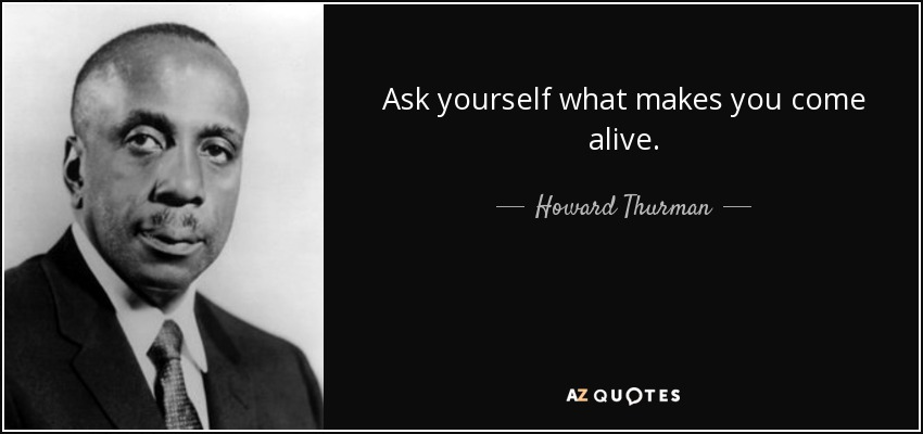 Ask yourself what makes you come alive. - Howard Thurman