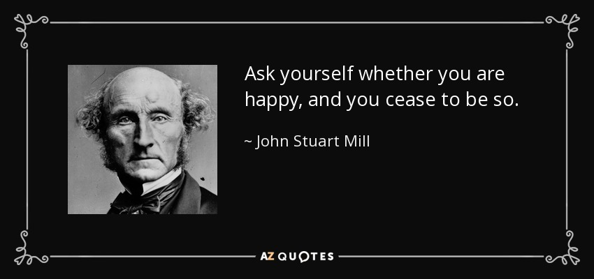 Ask yourself whether you are happy, and you cease to be so. - John Stuart Mill