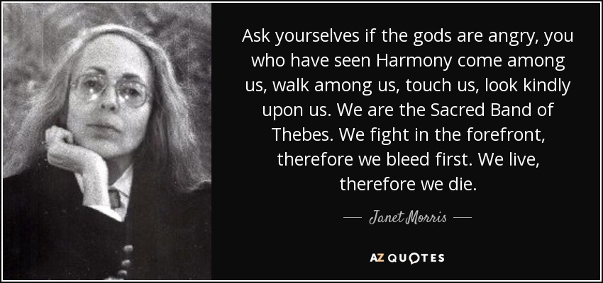 Ask yourselves if the gods are angry, you who have seen Harmony come among us, walk among us, touch us, look kindly upon us. We are the Sacred Band of Thebes. We fight in the forefront, therefore we bleed first. We live, therefore we die. - Janet Morris