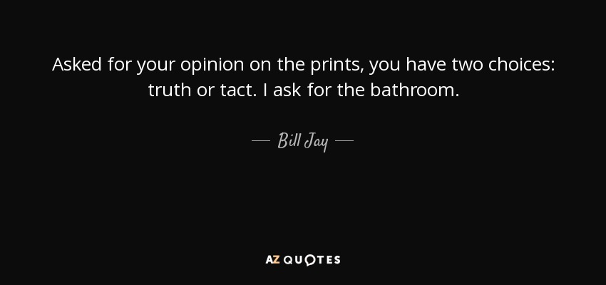 Asked for your opinion on the prints, you have two choices: truth or tact. I ask for the bathroom. - Bill Jay