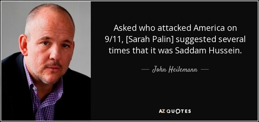 Asked who attacked America on 9/11, [Sarah Palin] suggested several times that it was Saddam Hussein. - John Heilemann
