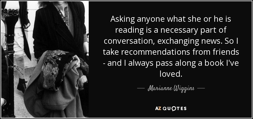 Asking anyone what she or he is reading is a necessary part of conversation, exchanging news. So I take recommendations from friends - and I always pass along a book I've loved. - Marianne Wiggins