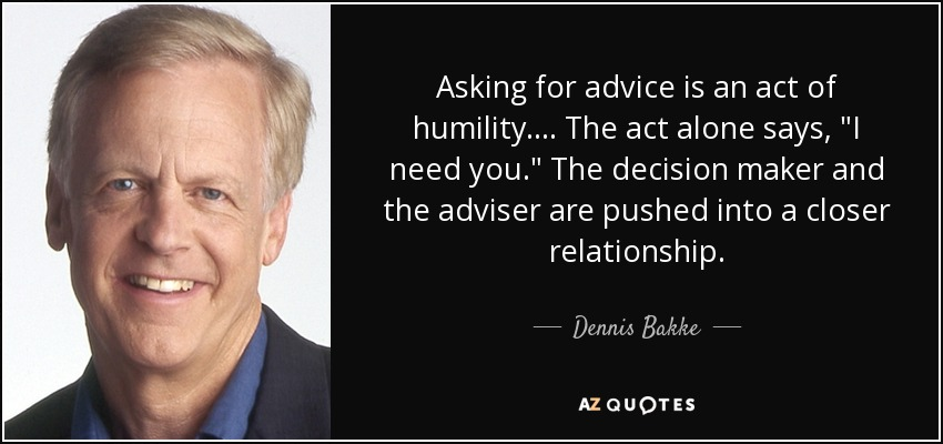 Asking for advice is an act of humility.... The act alone says,