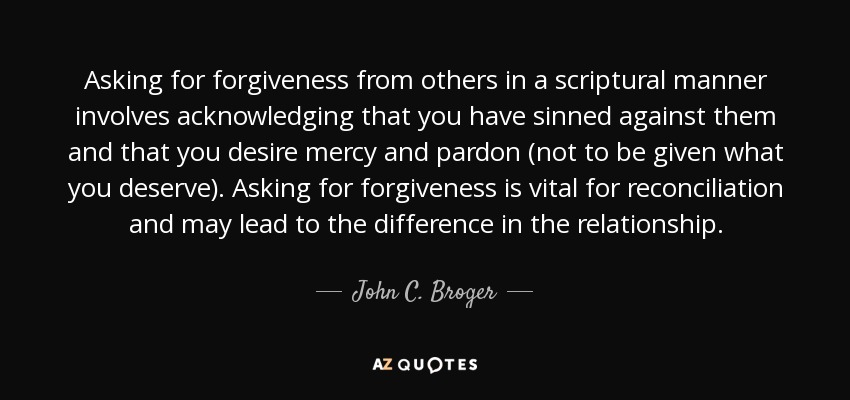 Asking for forgiveness from others in a scriptural manner involves acknowledging that you have sinned against them and that you desire mercy and pardon (not to be given what you deserve). Asking for forgiveness is vital for reconciliation and may lead to the difference in the relationship. - John C. Broger