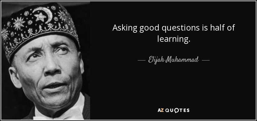 Asking good questions is half of learning. - Elijah Muhammad