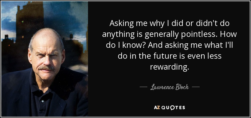 Asking me why I did or didn't do anything is generally pointless. How do I know? And asking me what I'll do in the future is even less rewarding. - Lawrence Block