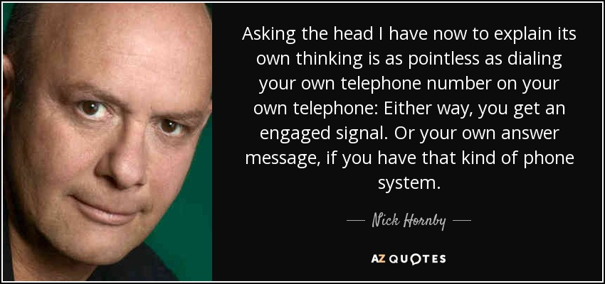 Asking the head I have now to explain its own thinking is as pointless as dialing your own telephone number on your own telephone: Either way, you get an engaged signal. Or your own answer message, if you have that kind of phone system. - Nick Hornby