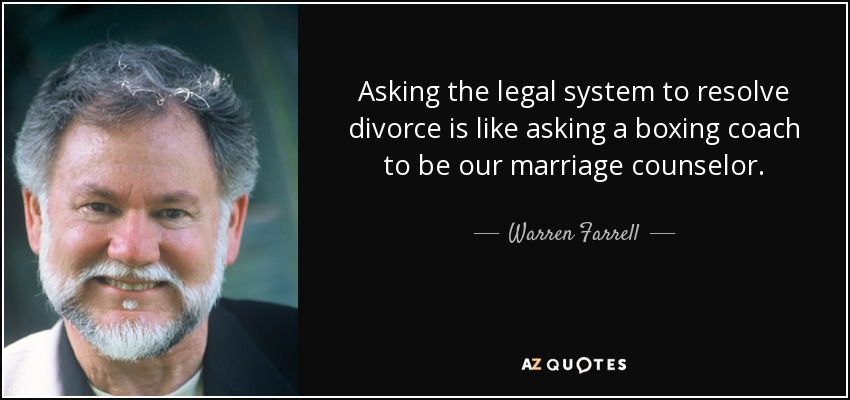 Asking the legal system to resolve divorce is like asking a boxing coach to be our marriage counselor. - Warren Farrell