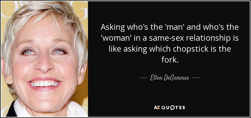 Ellen Degeneres Quote Asking Whos The Man And Whos The Woman