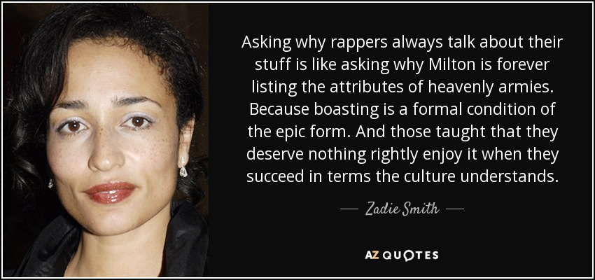 Asking why rappers always talk about their stuff is like asking why Milton is forever listing the attributes of heavenly armies. Because boasting is a formal condition of the epic form. And those taught that they deserve nothing rightly enjoy it when they succeed in terms the culture understands. - Zadie Smith
