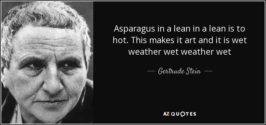 Asparagus in a lean in a lean is to hot. This makes it art and it is wet weather wet weather wet - Gertrude Stein