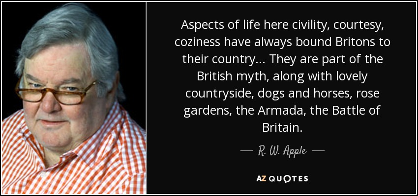 Aspects of life here civility, courtesy, coziness have always bound Britons to their country . . . They are part of the British myth, along with lovely countryside, dogs and horses, rose gardens, the Armada, the Battle of Britain. - R. W. Apple