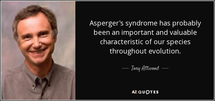 Asperger's syndrome has probably been an important and valuable characteristic of our species throughout evolution. - Tony Attwood