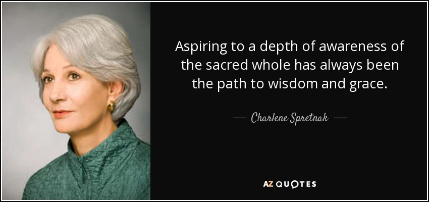 Aspiring to a depth of awareness of the sacred whole has always been the path to wisdom and grace. - Charlene Spretnak