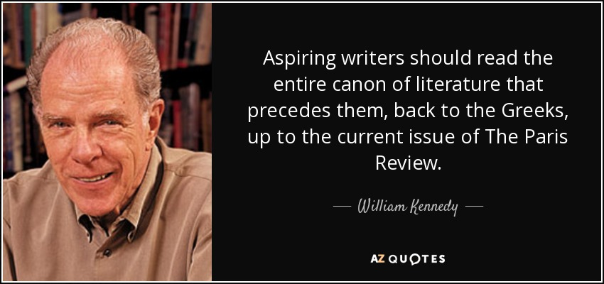 Aspiring writers should read the entire canon of literature that precedes them, back to the Greeks, up to the current issue of The Paris Review. - William Kennedy