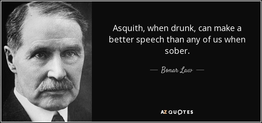 Asquith, when drunk, can make a better speech than any of us when sober. - Bonar Law