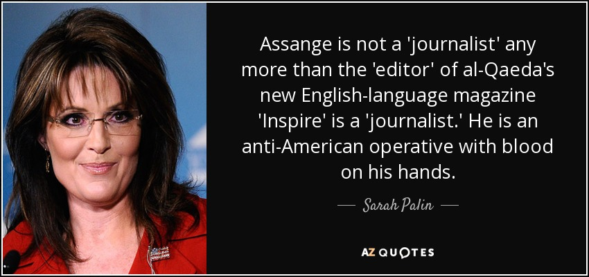 Assange is not a 'journalist' any more than the 'editor' of al-Qaeda's new English-language magazine 'Inspire' is a 'journalist.' He is an anti-American operative with blood on his hands. - Sarah Palin