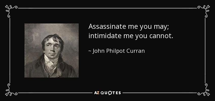 Assassinate me you may; intimidate me you cannot. - John Philpot Curran