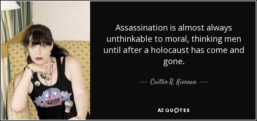 Assassination is almost always unthinkable to moral, thinking men until after a holocaust has come and gone. - Caitlín R. Kiernan