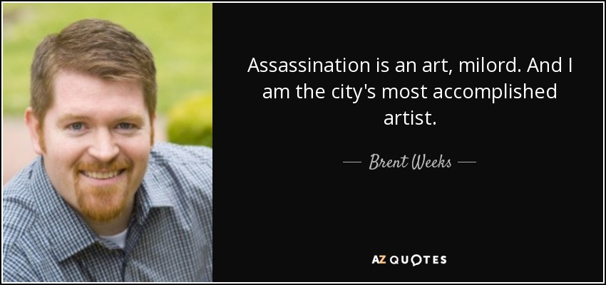 Assassination is an art, milord. And I am the city's most accomplished artist. - Brent Weeks