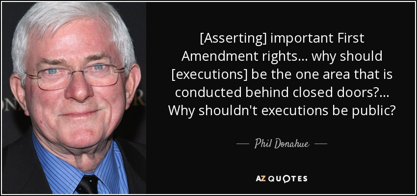 [Asserting] important First Amendment rights ... why should [executions] be the one area that is conducted behind closed doors?... Why shouldn't executions be public? - Phil Donahue
