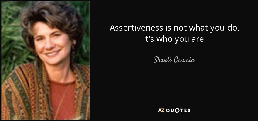 Assertiveness is not what you do, it's who you are! - Shakti Gawain