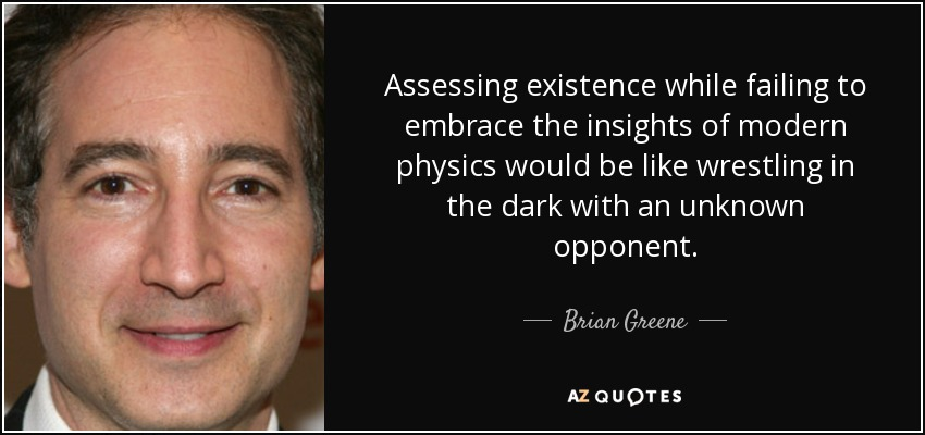 Assessing existence while failing to embrace the insights of modern physics would be like wrestling in the dark with an unknown opponent. - Brian Greene