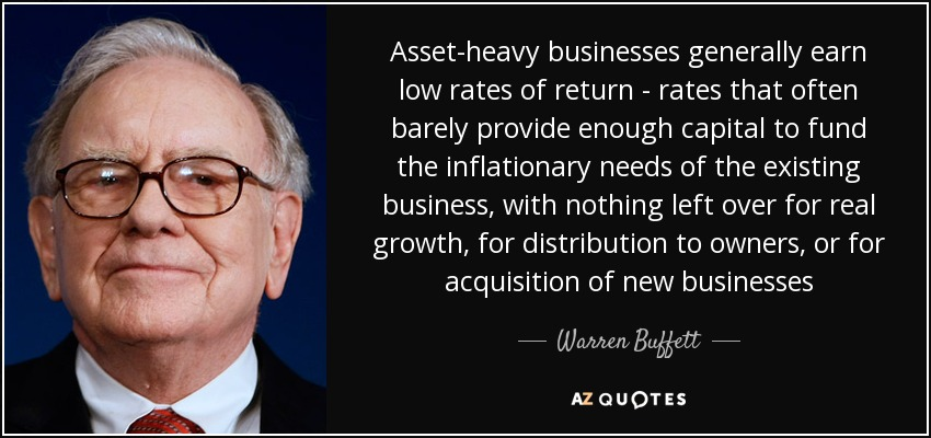 Asset-heavy businesses generally earn low rates of return - rates that often barely provide enough capital to fund the inflationary needs of the existing business, with nothing left over for real growth, for distribution to owners, or for acquisition of new businesses - Warren Buffett