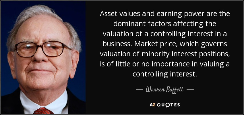 Asset values and earning power are the dominant factors affecting the valuation of a controlling interest in a business. Market price, which governs valuation of minority interest positions, is of little or no importance in valuing a controlling interest. - Warren Buffett