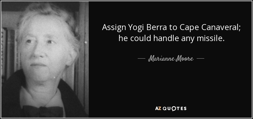 Assign Yogi Berra to Cape Canaveral; he could handle any missile. - Marianne Moore