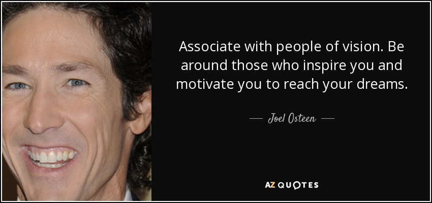 Associate with people of vision. Be around those who inspire you and motivate you to reach your dreams. - Joel Osteen