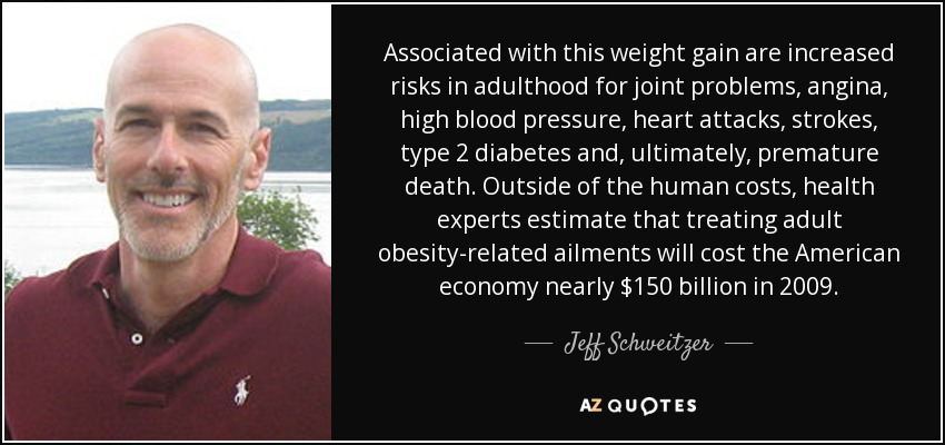 Associated with this weight gain are increased risks in adulthood for joint problems, angina, high blood pressure, heart attacks, strokes, type 2 diabetes and, ultimately, premature death. Outside of the human costs, health experts estimate that treating adult obesity-related ailments will cost the American economy nearly $150 billion in 2009. - Jeff Schweitzer