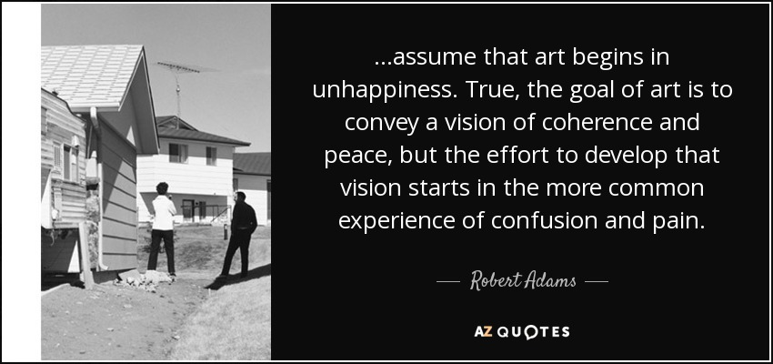 ...assume that art begins in unhappiness. True, the goal of art is to convey a vision of coherence and peace, but the effort to develop that vision starts in the more common experience of confusion and pain. - Robert Adams