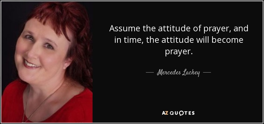 Assume the attitude of prayer, and in time, the attitude will become prayer. - Mercedes Lackey