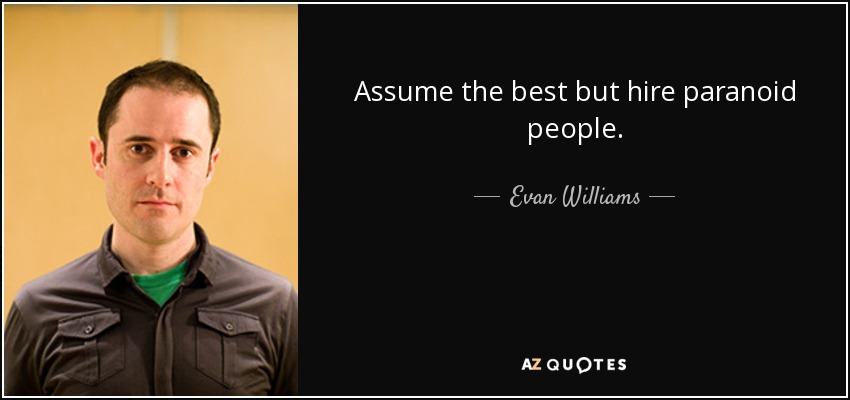 Assume the best but hire paranoid people. - Evan Williams