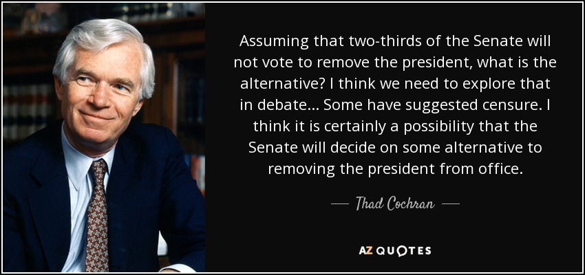 Assuming that two-thirds of the Senate will not vote to remove the president, what is the alternative? I think we need to explore that in debate... Some have suggested censure. I think it is certainly a possibility that the Senate will decide on some alternative to removing the president from office. - Thad Cochran
