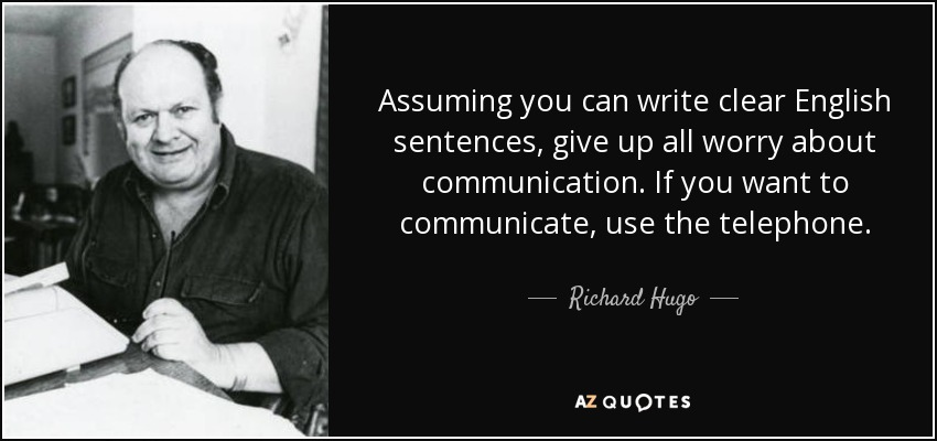 Assuming you can write clear English sentences, give up all worry about communication. If you want to communicate, use the telephone. - Richard Hugo