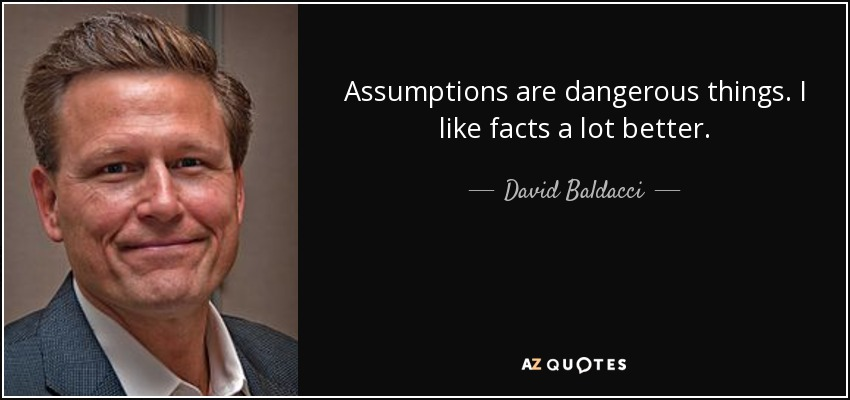 Assumptions are dangerous things. I like facts a lot better. - David Baldacci