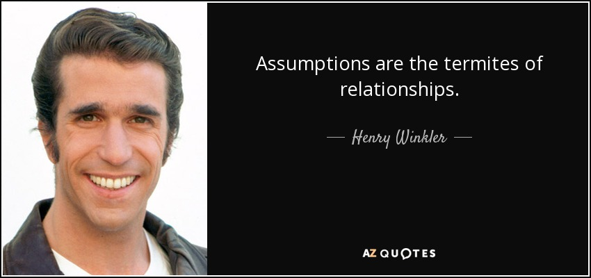 Assumptions are the termites of relationships. - Henry Winkler