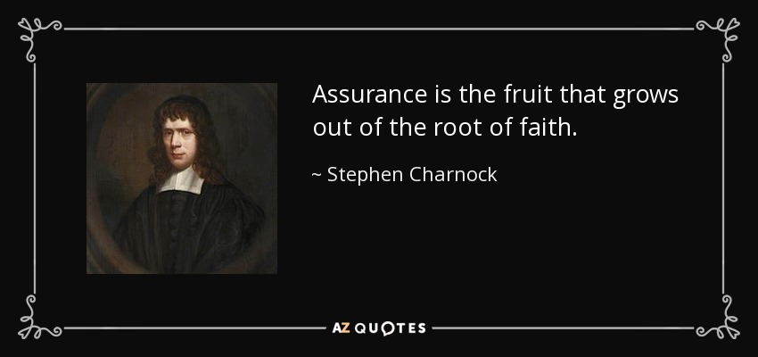 Assurance is the fruit that grows out of the root of faith. - Stephen Charnock
