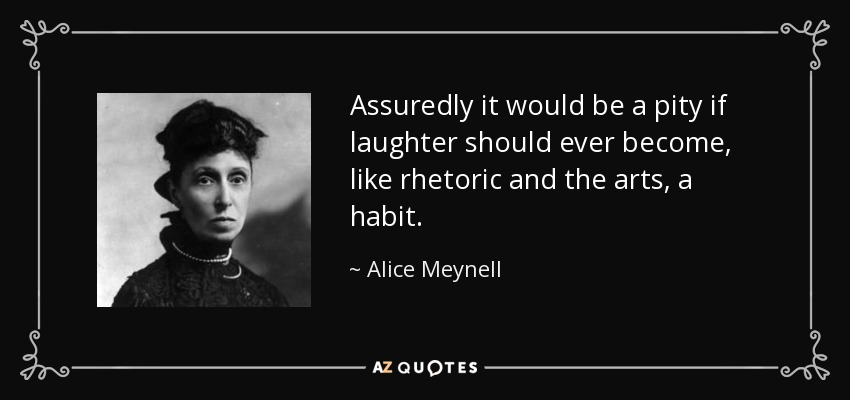 Assuredly it would be a pity if laughter should ever become, like rhetoric and the arts, a habit. - Alice Meynell
