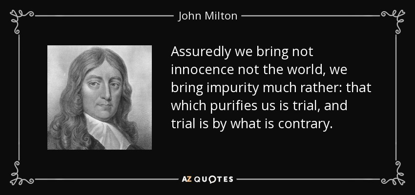 Assuredly we bring not innocence not the world, we bring impurity much rather: that which purifies us is trial, and trial is by what is contrary. - John Milton