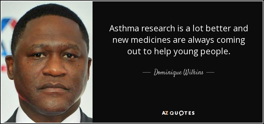 Asthma research is a lot better and new medicines are always coming out to help young people. - Dominique Wilkins