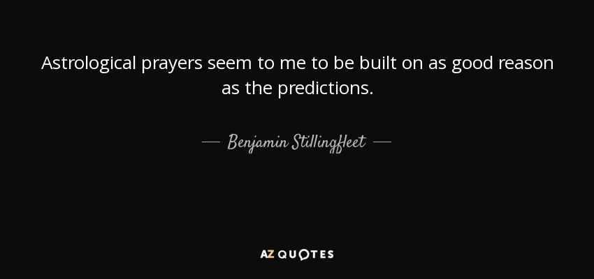 Astrological prayers seem to me to be built on as good reason as the predictions. - Benjamin Stillingfleet