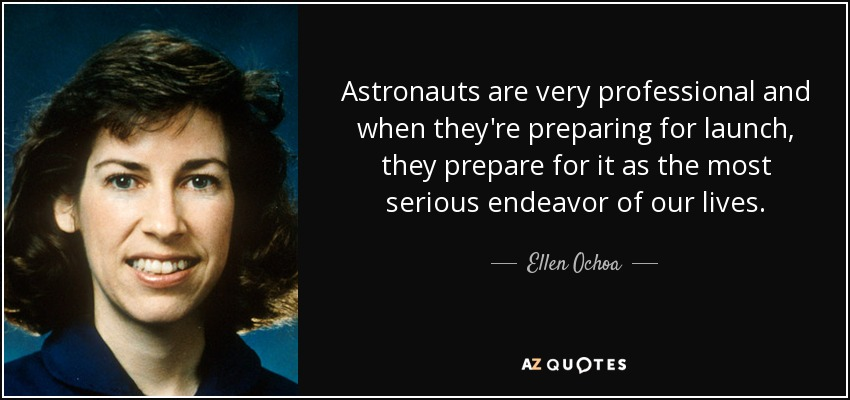 Astronauts are very professional and when they're preparing for launch, they prepare for it as the most serious endeavor of our lives. - Ellen Ochoa