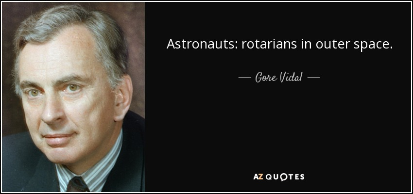 Astronauts: rotarians in outer space. - Gore Vidal