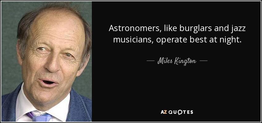 Astronomers, like burglars and jazz musicians, operate best at night. - Miles Kington