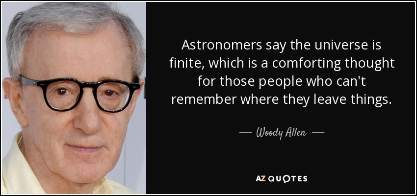 Astronomers say the universe is finite, which is a comforting thought for those people who can't remember where they leave things. - Woody Allen