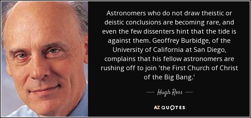 Astronomers who do not draw theistic or deistic conclusions are becoming rare, and even the few dissenters hint that the tide is against them. Geoffrey Burbidge, of the University of California at San Diego, complains that his fellow astronomers are rushing off to join 'the First Church of Christ of the Big Bang.' - Hugh Ross