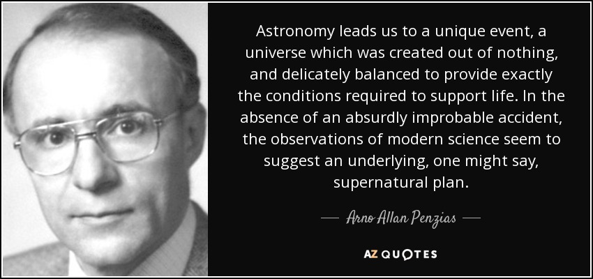 Astronomy leads us to a unique event, a universe which was created out of nothing, and delicately balanced to provide exactly the conditions required to support life. In the absence of an absurdly improbable accident, the observations of modern science seem to suggest an underlying, one might say, supernatural plan. - Arno Allan Penzias